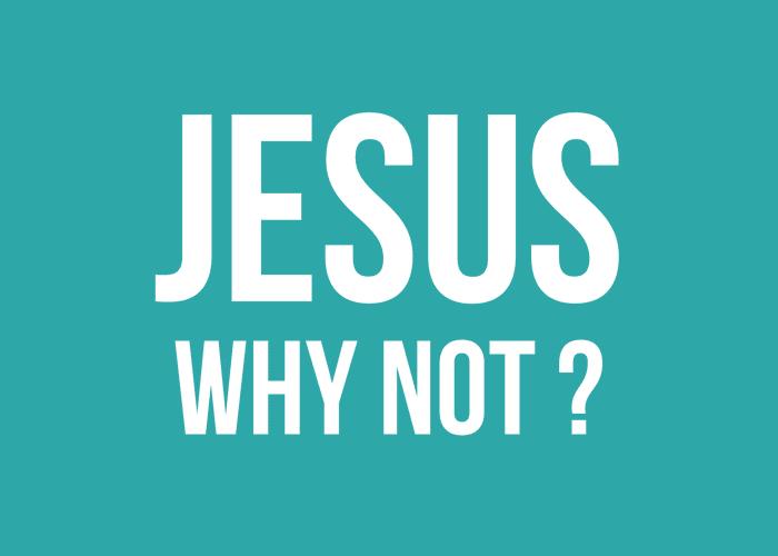 Jesus: Why Not?